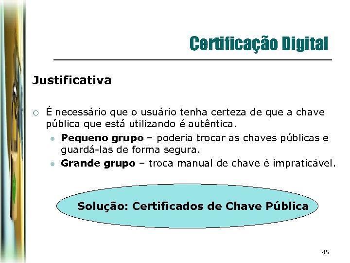 Certificação Digital Justificativa ¡ É necessário que o usuário tenha certeza de que a