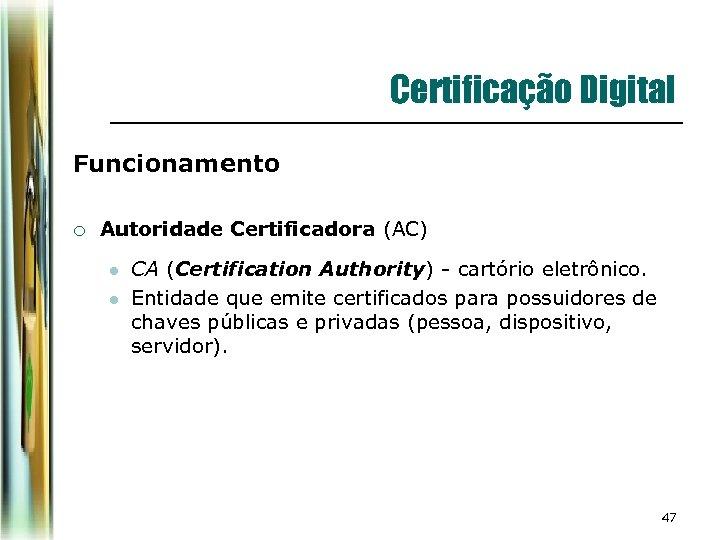 Certificação Digital Funcionamento ¡ Autoridade Certificadora (AC) l l CA (Certification Authority) - cartório
