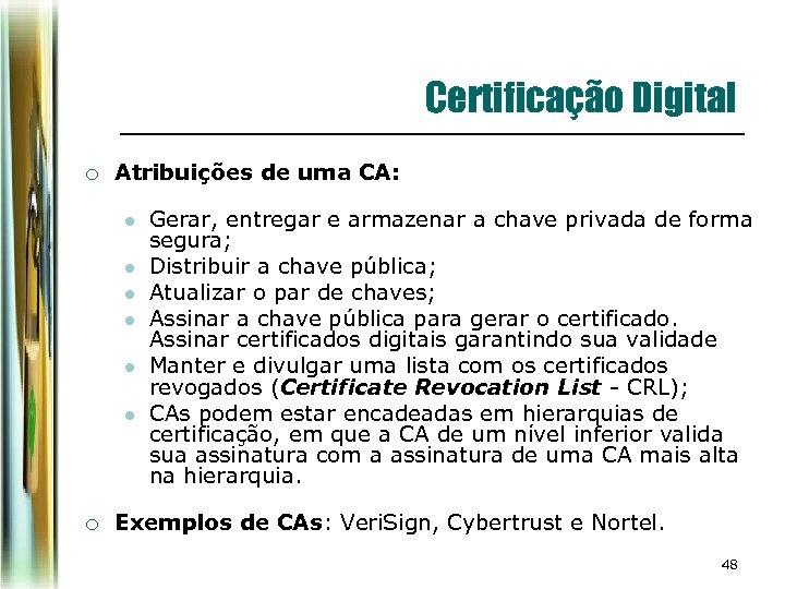 Certificação Digital ¡ Atribuições de uma CA: l l l ¡ Gerar, entregar e