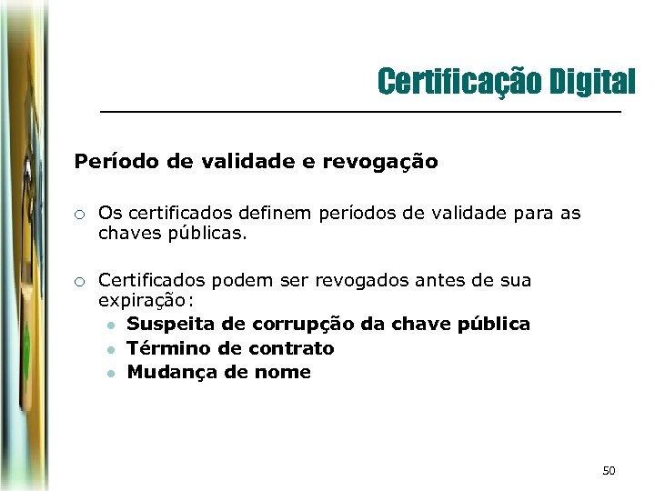 Certificação Digital Período de validade e revogação ¡ Os certificados definem períodos de validade