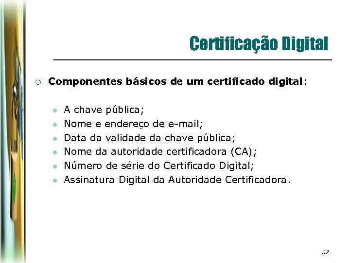 Certificação Digital ¡ Componentes básicos de um certificado digital: l l l A chave
