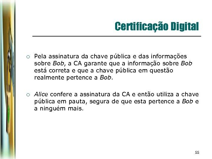 Certificação Digital ¡ Pela assinatura da chave pública e das informações sobre Bob, a