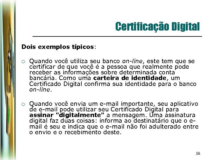 Certificação Digital Dois exemplos típicos: ¡ Quando você utiliza seu banco on-line, este tem