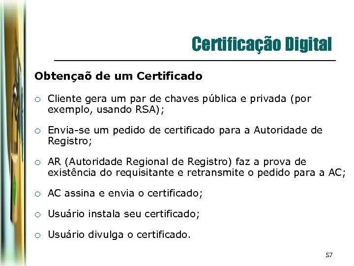 Certificação Digital Obtençaõ de um Certificado ¡ Cliente gera um par de chaves pública