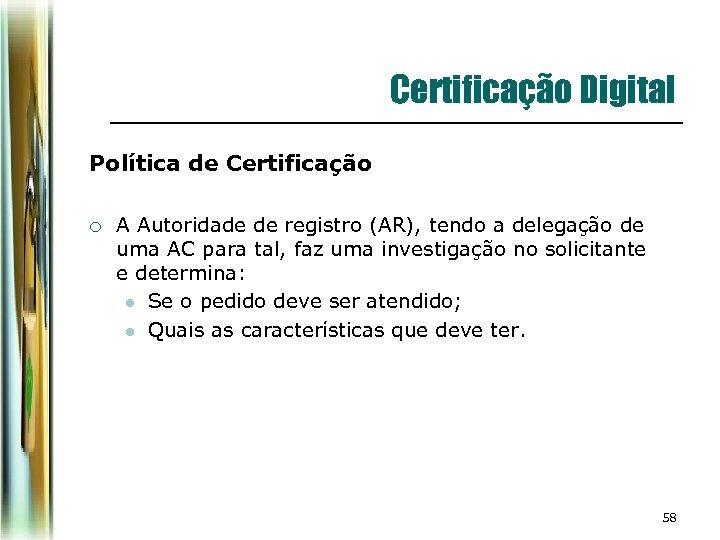 Certificação Digital Política de Certificação ¡ A Autoridade de registro (AR), tendo a delegação