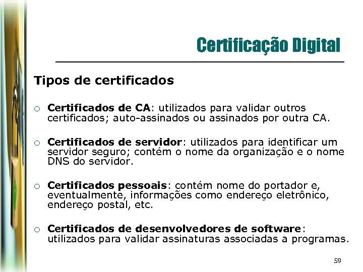 Certificação Digital Tipos de certificados ¡ Certificados de CA: utilizados para validar outros certificados;