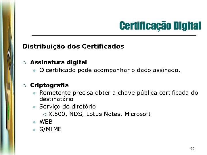 Certificação Digital Distribuição dos Certificados ¡ Assinatura digital l O certificado pode acompanhar o
