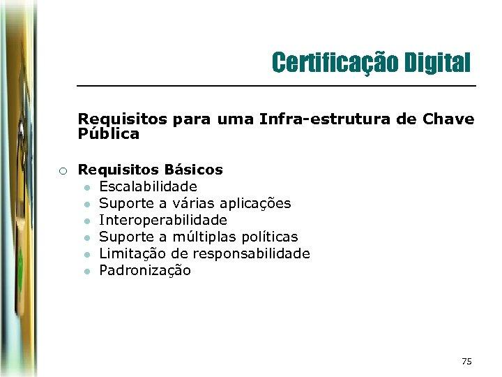 Certificação Digital Requisitos para uma Infra-estrutura de Chave Pública ¡ Requisitos Básicos l Escalabilidade
