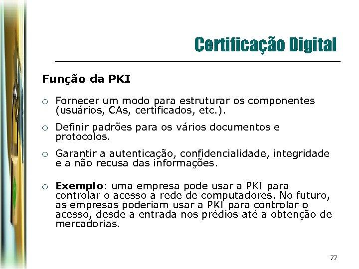 Certificação Digital Função da PKI ¡ Fornecer um modo para estruturar os componentes (usuários,