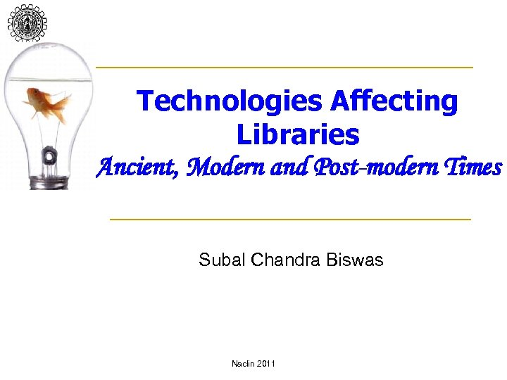 Technologies Affecting Libraries Ancient, Modern and Post-modern Times Subal Chandra Biswas Naclin 2011