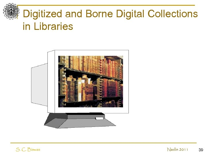 Digitized and Borne Digital Collections in Libraries S. C. Biswas Naclin 2011 39