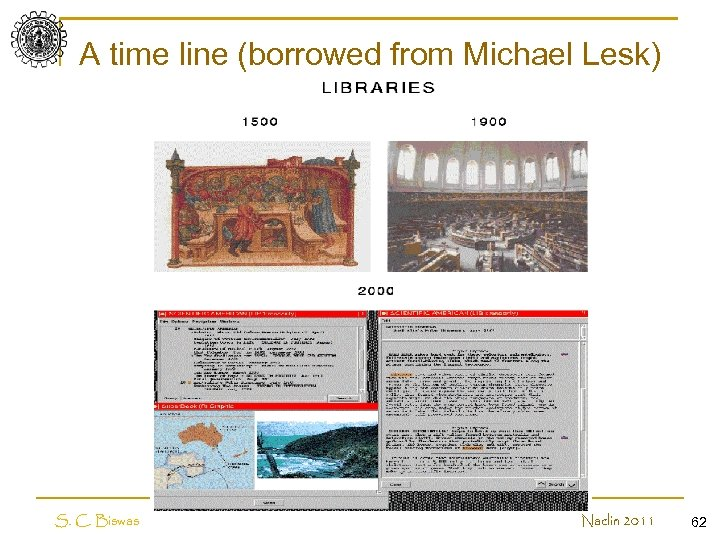 A time line (borrowed from Michael Lesk) S. C. Biswas Naclin 2011 62