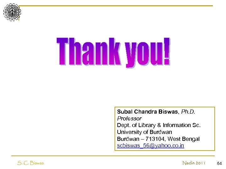 Subal Chandra Biswas, Ph. D. Professor Dept. of Library & Information Sc. University of