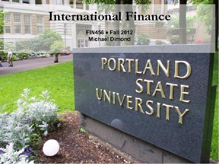 International Finance FIN 456 ♦ Fall 2012 Michael Dimond