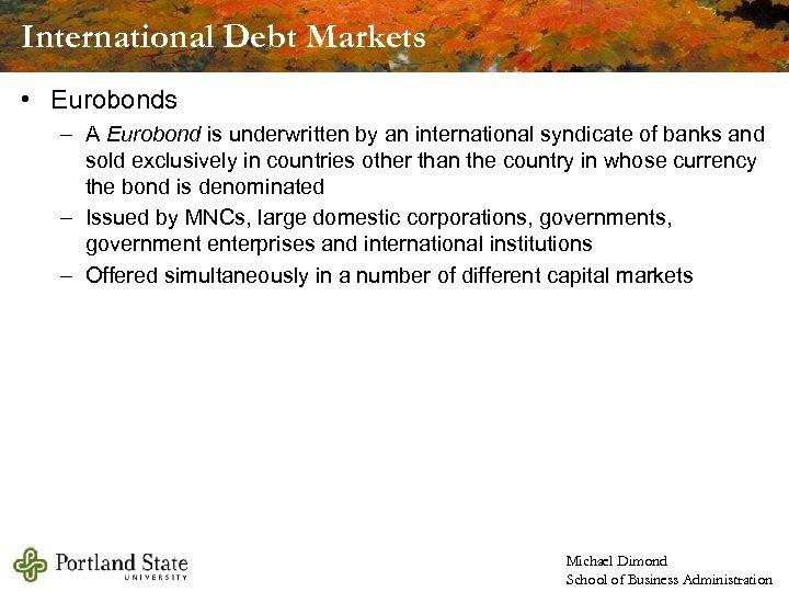 International Debt Markets • Eurobonds – A Eurobond is underwritten by an international syndicate