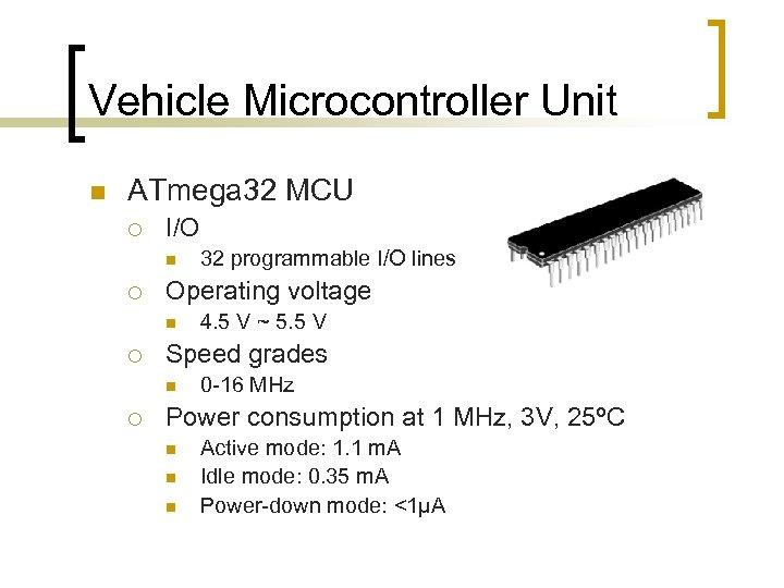 Vehicle Microcontroller Unit n ATmega 32 MCU ¡ I/O n ¡ Operating voltage n