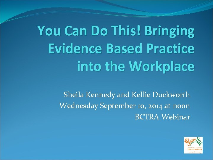 You Can Do This! Bringing Evidence Based Practice into the Workplace Sheila Kennedy and