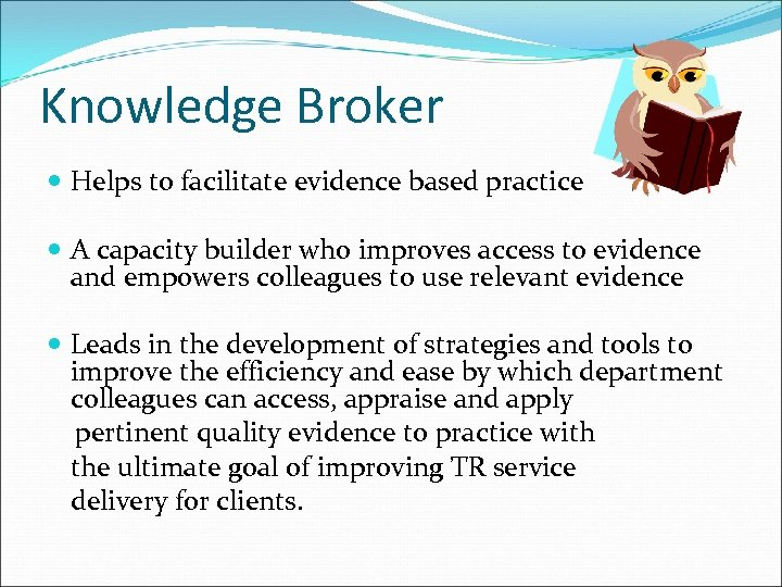Knowledge Broker Helps to facilitate evidence based practice A capacity builder who improves access