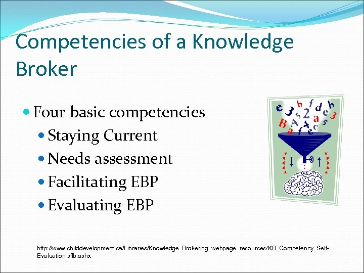 Competencies of a Knowledge Broker Four basic competencies Staying Current Needs assessment Facilitating EBP