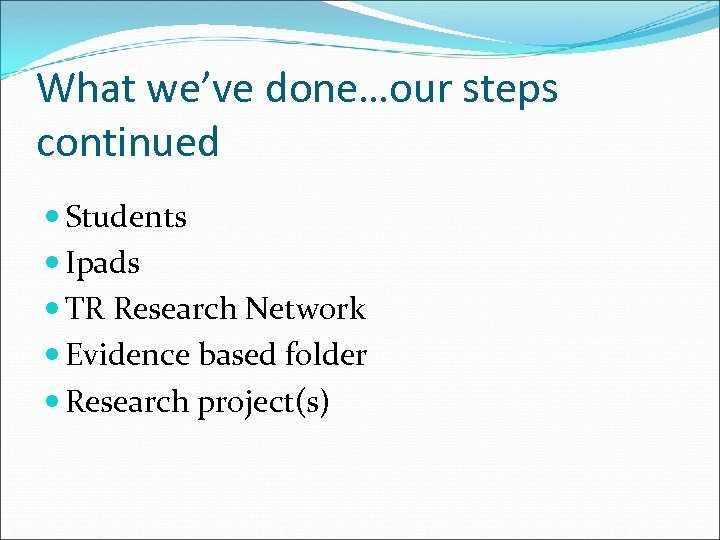 What we've done…our steps continued Students Ipads TR Research Network Evidence based folder Research