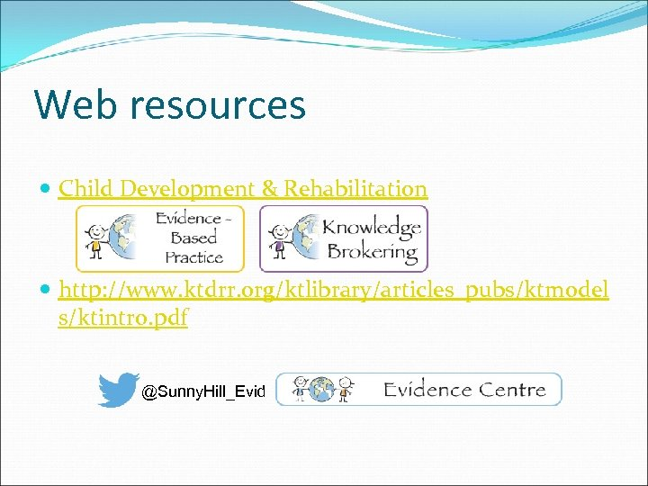 Web resources Child Development & Rehabilitation http: //www. ktdrr. org/ktlibrary/articles_pubs/ktmodel s/ktintro. pdf @Sunny. Hill_Evid