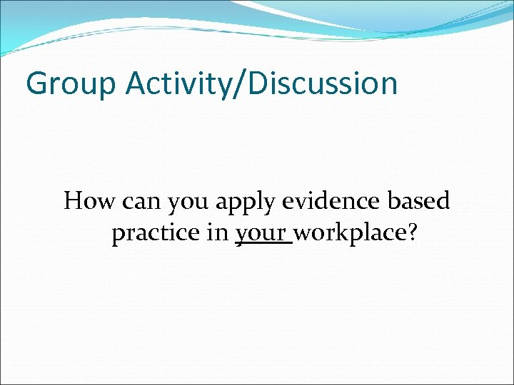 Group Activity/Discussion How can you apply evidence based practice in your workplace?