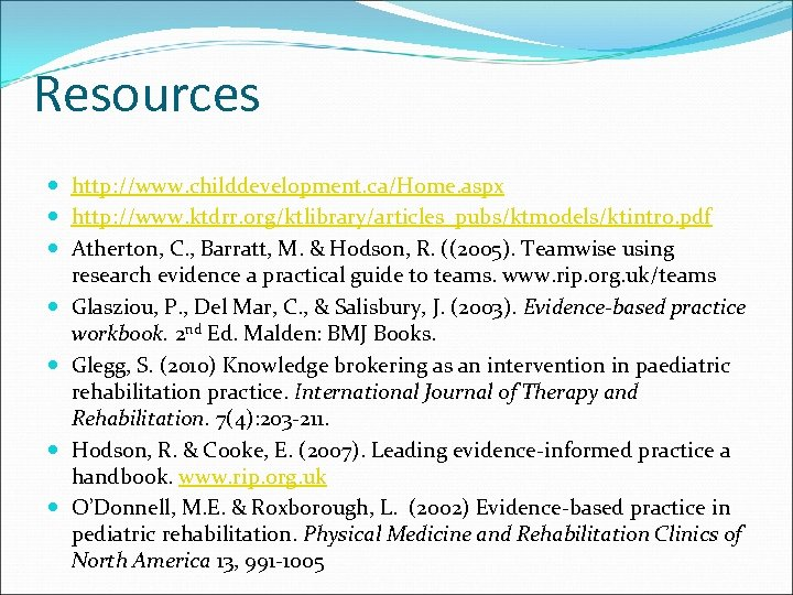 Resources http: //www. childdevelopment. ca/Home. aspx http: //www. ktdrr. org/ktlibrary/articles_pubs/ktmodels/ktintro. pdf Atherton, C. ,