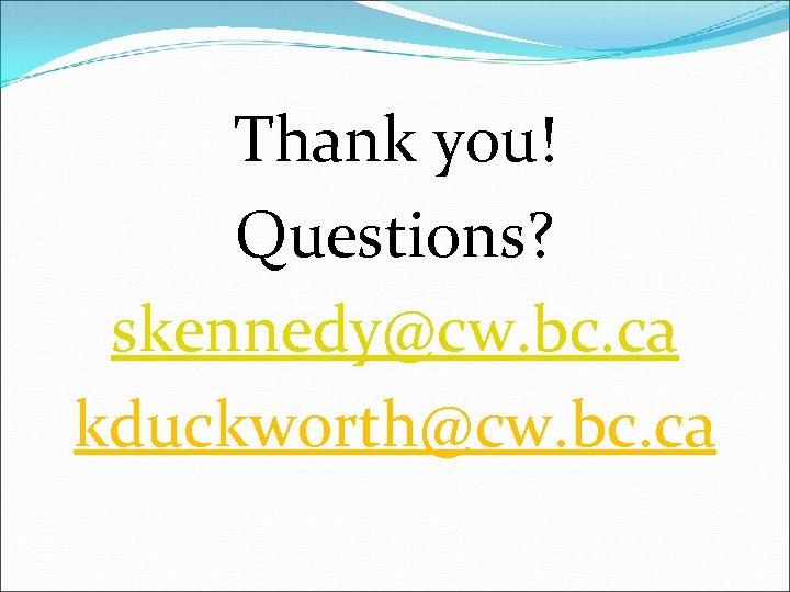 Thank you! Questions? skennedy@cw. bc. ca kduckworth@cw. bc. ca