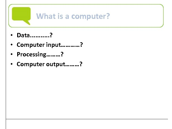 What is a computer? • • Data. . . ? Computer input…………? Processing………? Computer