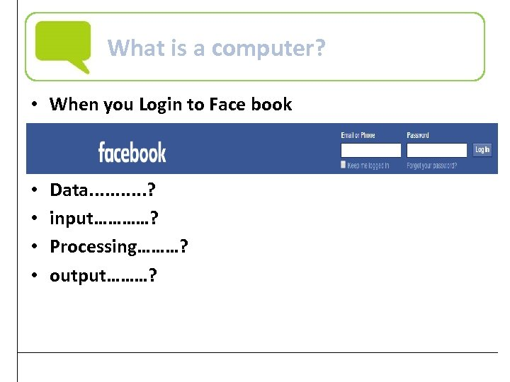 What is a computer? • When you Login to Face book • • Data.