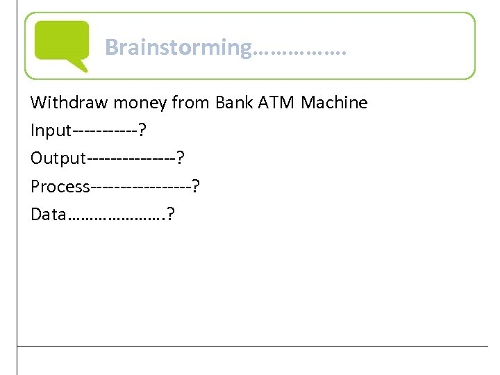 Brainstorming……………. Withdraw money from Bank ATM Machine Input------? Output--------? Process---------? Data…………………. ? Practical Computer