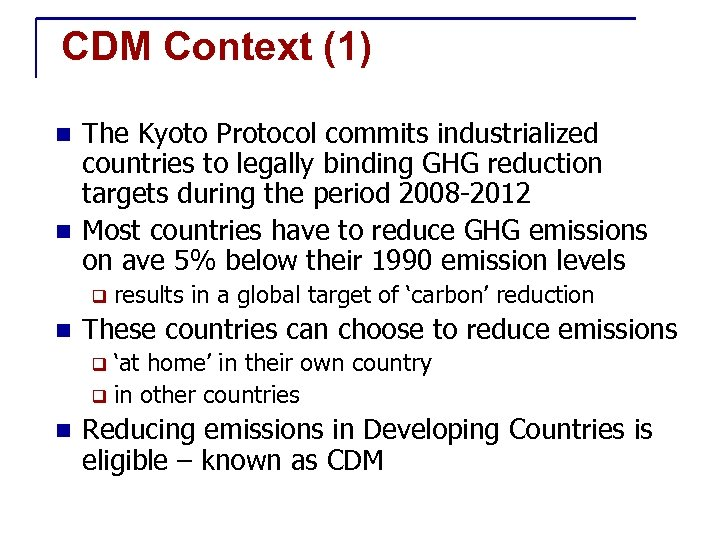 CDM Context (1) The Kyoto Protocol commits industrialized countries to legally binding GHG reduction