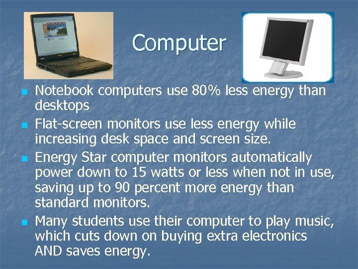 Computer n n Notebook computers use 80% less energy than desktops Flat-screen monitors use