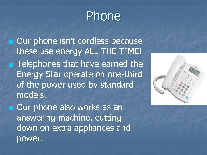 Phone n n n Our phone isn't cordless because these use energy ALL THE
