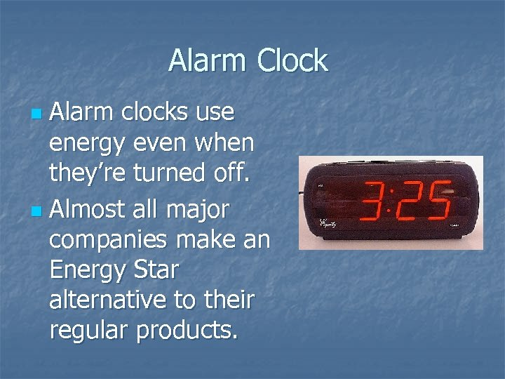Alarm Clock Alarm clocks use energy even when they're turned off. n Almost all