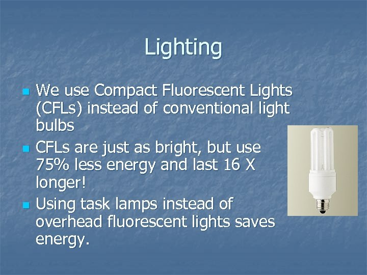 Lighting n n n We use Compact Fluorescent Lights (CFLs) instead of conventional light