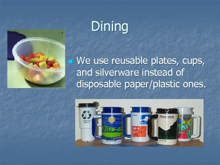 Dining n We use reusable plates, cups, and silverware instead of disposable paper/plastic ones.
