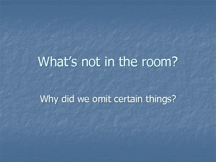 What's not in the room? Why did we omit certain things?