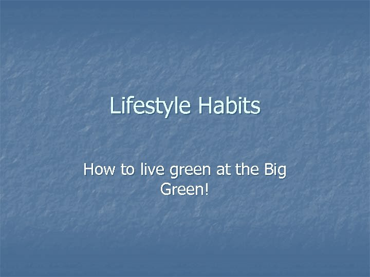 Lifestyle Habits How to live green at the Big Green!