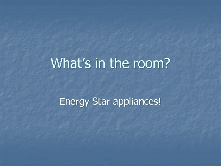 What's in the room? Energy Star appliances!