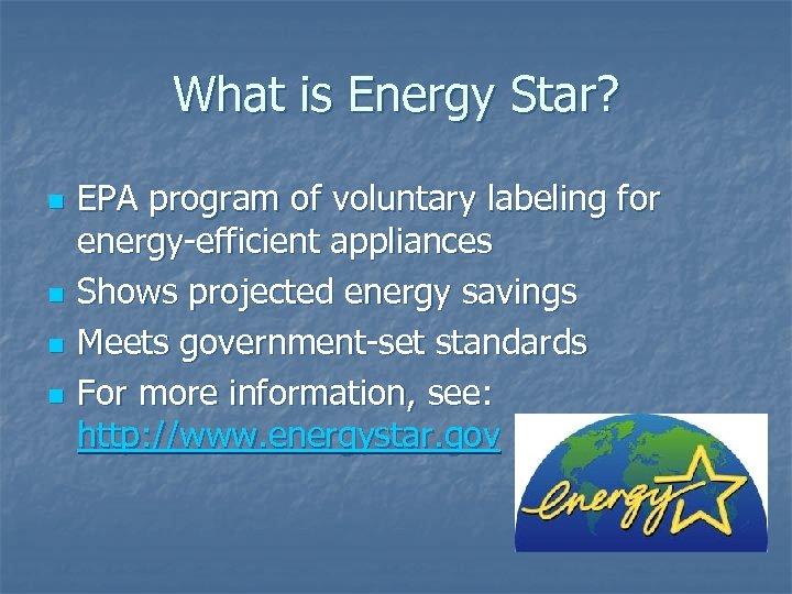 What is Energy Star? n n EPA program of voluntary labeling for energy-efficient appliances
