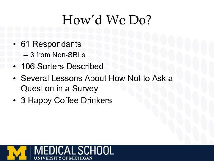 How'd We Do? • 61 Respondants – 3 from Non-SRLs • 106 Sorters Described
