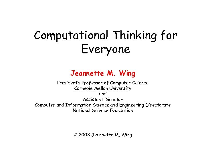 Computational Thinking for Everyone Jeannette M. Wing President's Professor of Computer Science Carnegie Mellon