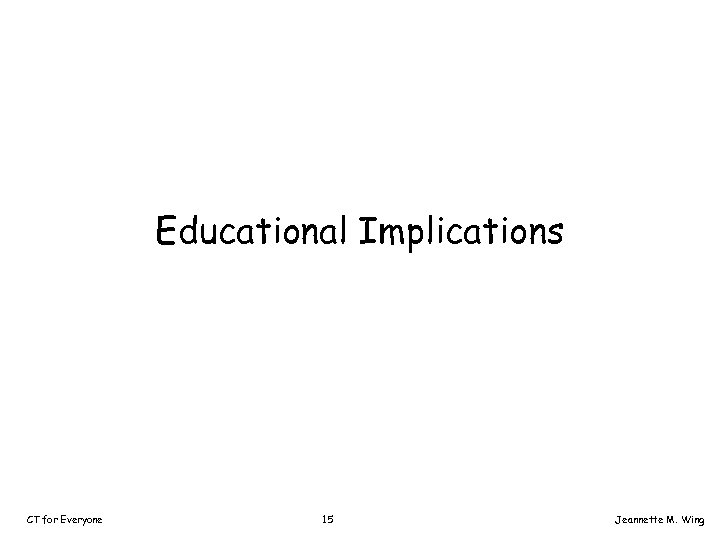 Educational Implications CT for Everyone 15 Jeannette M. Wing