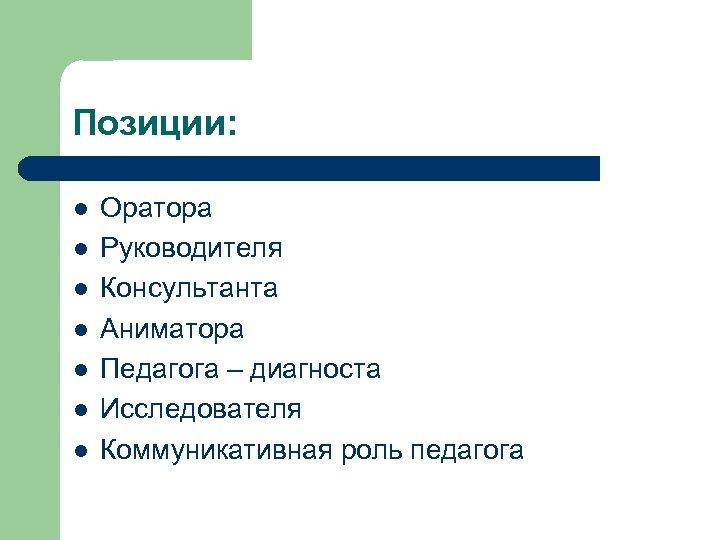 Позиции: l l l l Оратора Руководителя Консультанта Аниматора Педагога – диагноста Исследователя Коммуникативная