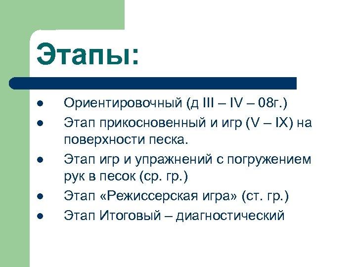 Этапы: l l l Ориентировочный (д III – IV – 08 г. ) Этап