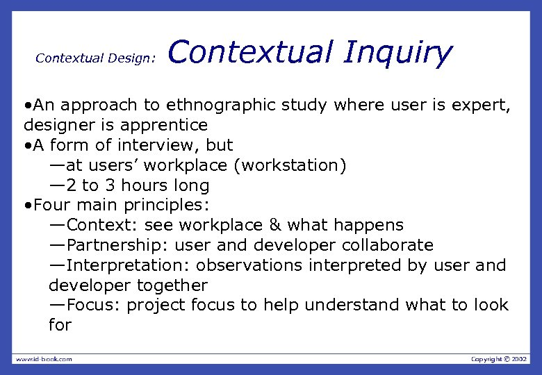 Contextual Design: Contextual Inquiry • An approach to ethnographic study where user is expert,