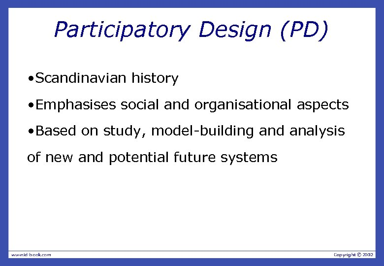 Participatory Design (PD) • Scandinavian history • Emphasises social and organisational aspects • Based
