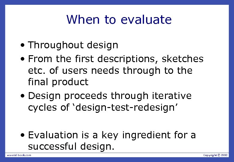 When to evaluate • Throughout design • From the first descriptions, sketches etc. of