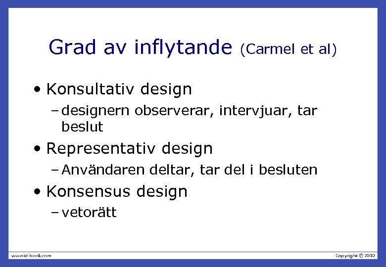Grad av inflytande (Carmel et al) • Konsultativ design – designern observerar, intervjuar, tar